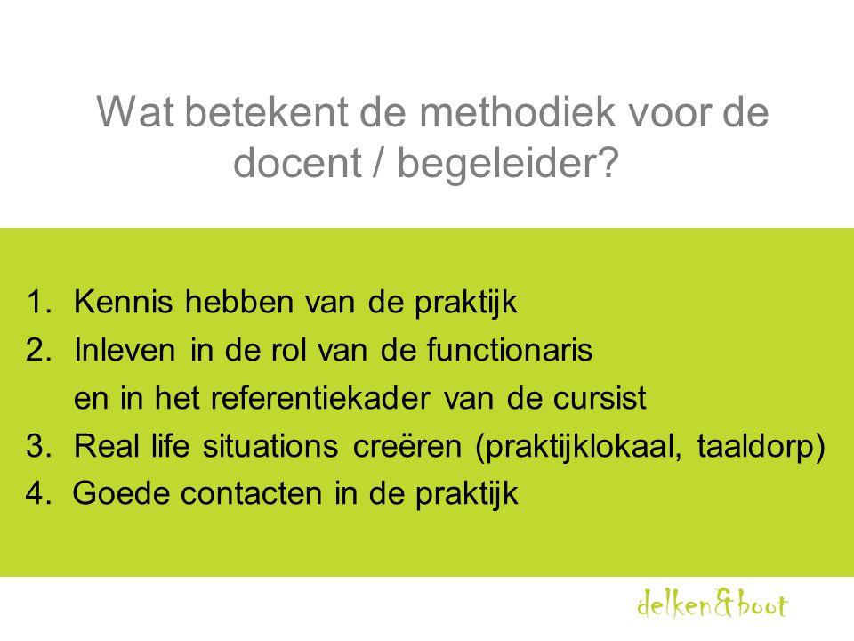 Wat betekent de methodiek voor de docent / begeleider? 1.Kennis hebben van de praktijk 2.Inleven in de rol van de functionaris en in het referentiekad
