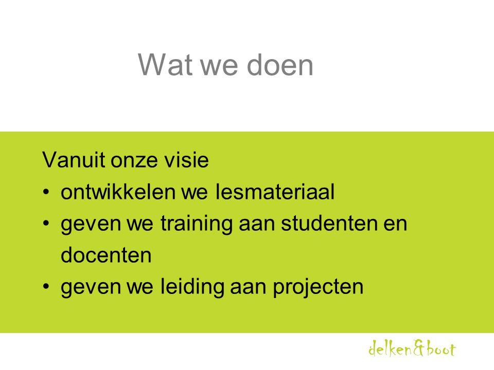 Wat we doen Vanuit onze visie •ontwikkelen we lesmateriaal •geven we training aan studenten en docenten •geven we leiding aan projecten
