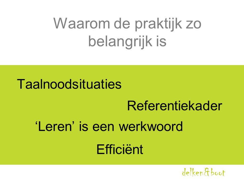 Waarom de praktijk zo belangrijk is Taalnoodsituaties Referentiekader 'Leren' is een werkwoord Efficiënt