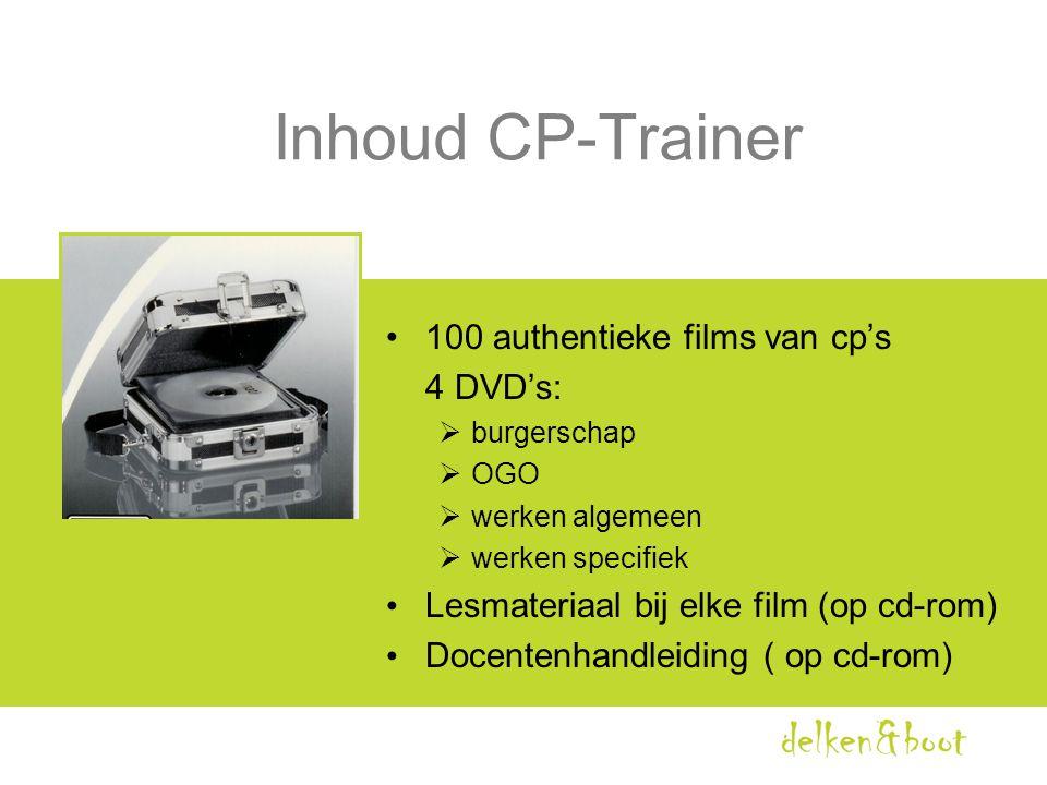 Inhoud CP-Trainer •100 authentieke films van cp's 4 DVD's:  burgerschap  OGO  werken algemeen  werken specifiek • Lesmateriaal bij elke film (op c