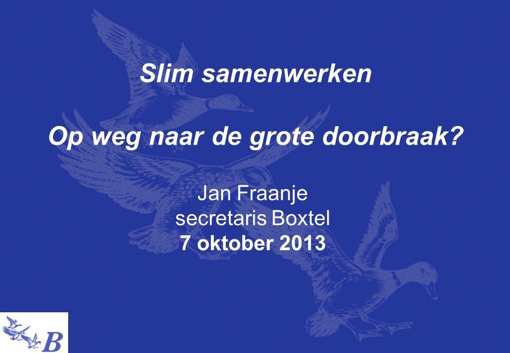 Slim samenwerken Op weg naar de grote doorbraak? Jan Fraanje secretaris Boxtel 7 oktober 2013
