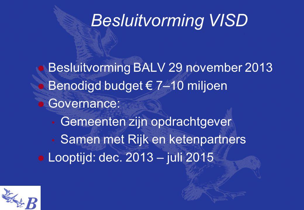 Besluitvorming VISD  Besluitvorming BALV 29 november 2013  Benodigd budget € 7–10 miljoen  Governance: • Gemeenten zijn opdrachtgever • Samen met Rijk en ketenpartners  Looptijd: dec.