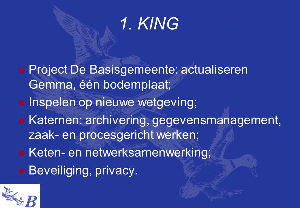 1. KING  Project De Basisgemeente: actualiseren Gemma, één bodemplaat;  Inspelen op nieuwe wetgeving;  Katernen: archivering, gegevensmanagement, z