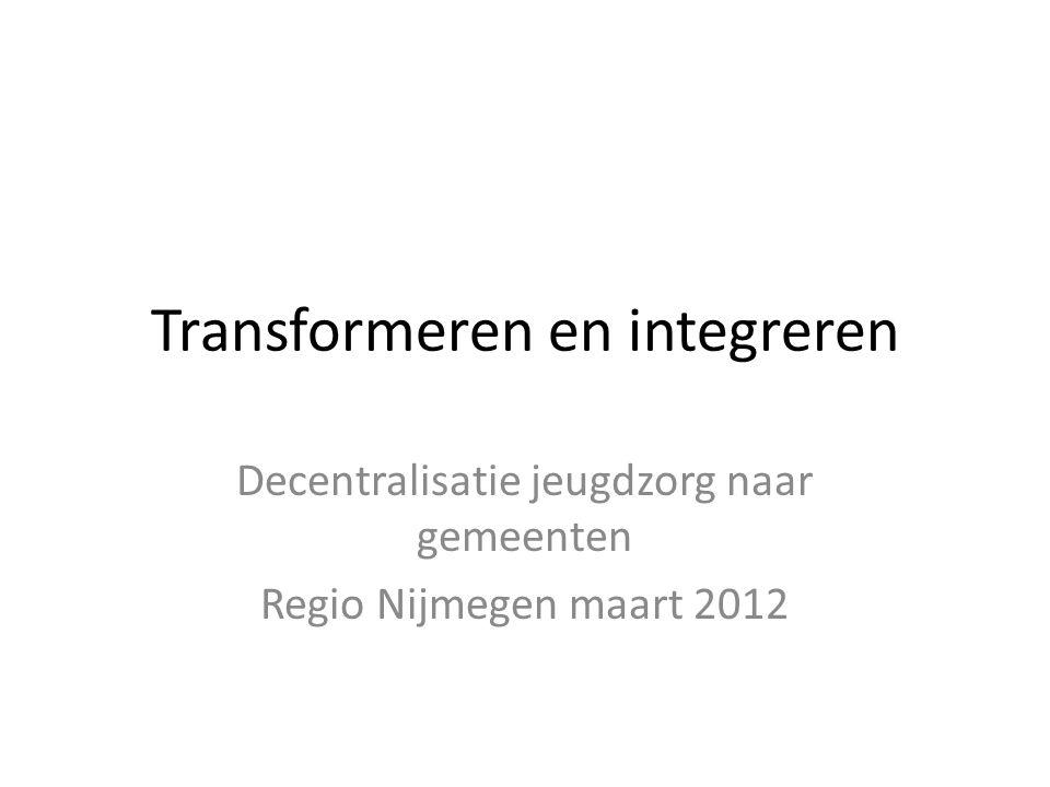 Transformeren en integreren Decentralisatie jeugdzorg naar gemeenten Regio Nijmegen maart 2012