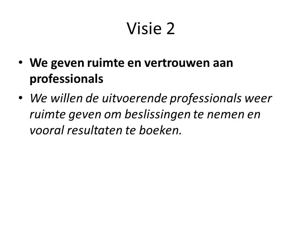 Visie 2 • We geven ruimte en vertrouwen aan professionals • We willen de uitvoerende professionals weer ruimte geven om beslissingen te nemen en voora