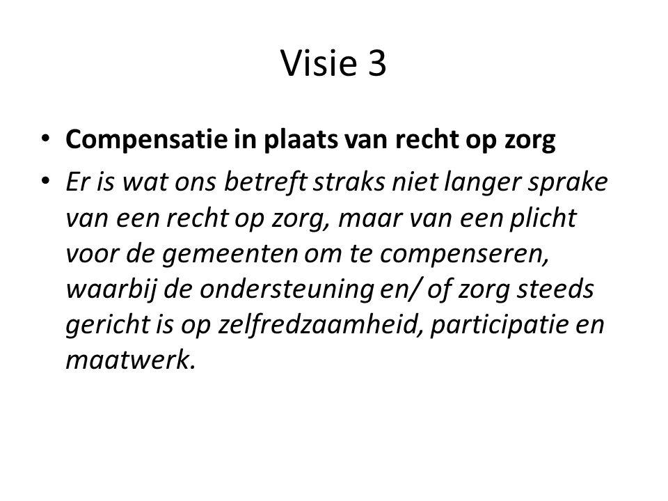 Visie 3 • Compensatie in plaats van recht op zorg • Er is wat ons betreft straks niet langer sprake van een recht op zorg, maar van een plicht voor de