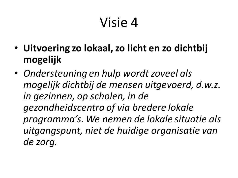Visie 4 • Uitvoering zo lokaal, zo licht en zo dichtbij mogelijk • Ondersteuning en hulp wordt zoveel als mogelijk dichtbij de mensen uitgevoerd, d.w.