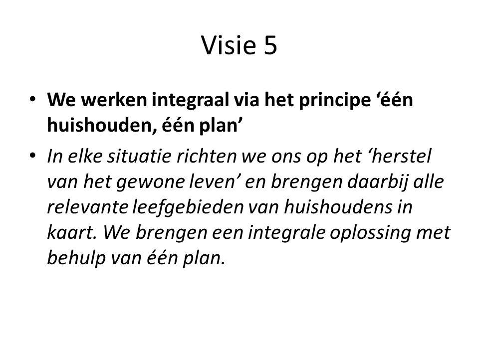 Visie 5 • We werken integraal via het principe 'één huishouden, één plan' • In elke situatie richten we ons op het 'herstel van het gewone leven' en b