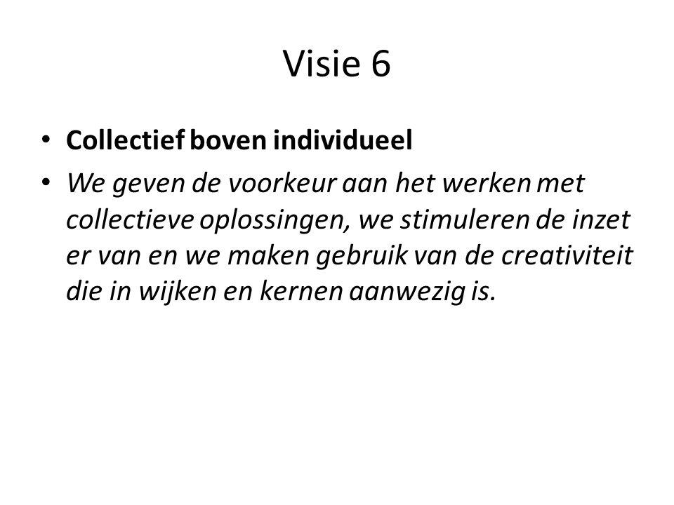 Visie 6 • Collectief boven individueel • We geven de voorkeur aan het werken met collectieve oplossingen, we stimuleren de inzet er van en we maken ge