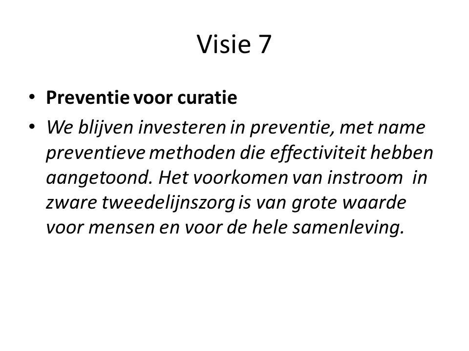 Visie 7 • Preventie voor curatie • We blijven investeren in preventie, met name preventieve methoden die effectiviteit hebben aangetoond. Het voorkome