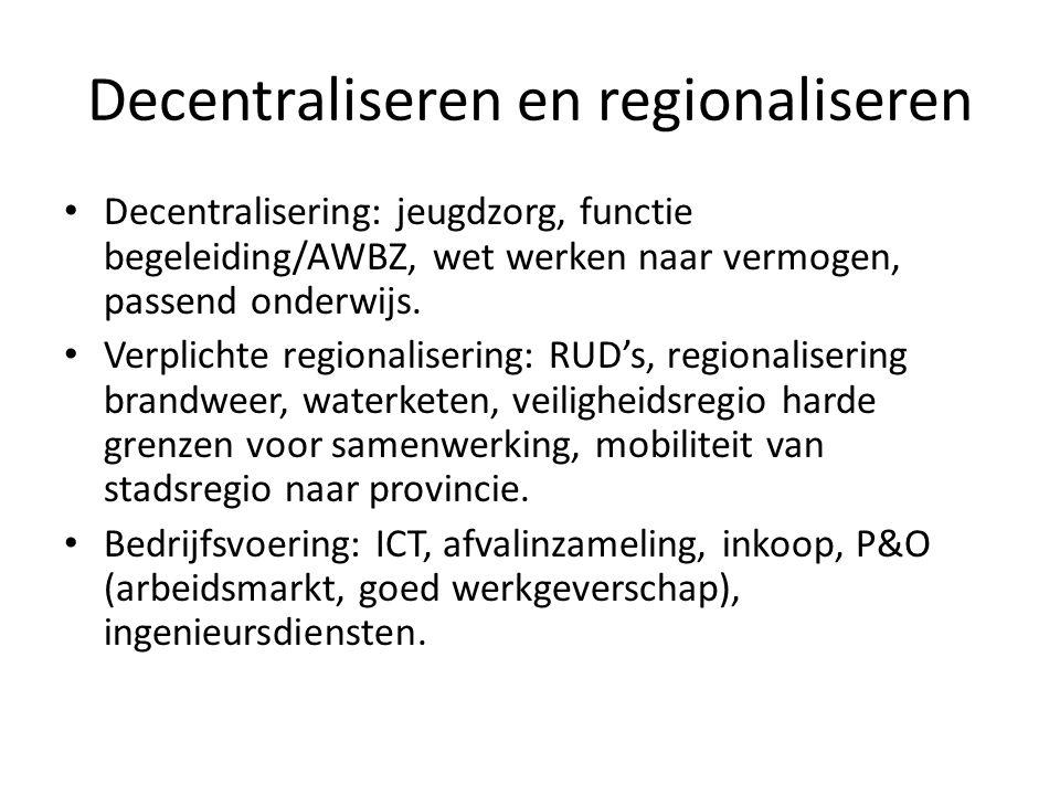 Decentraliseren en regionaliseren • Decentralisering: jeugdzorg, functie begeleiding/AWBZ, wet werken naar vermogen, passend onderwijs. • Verplichte r