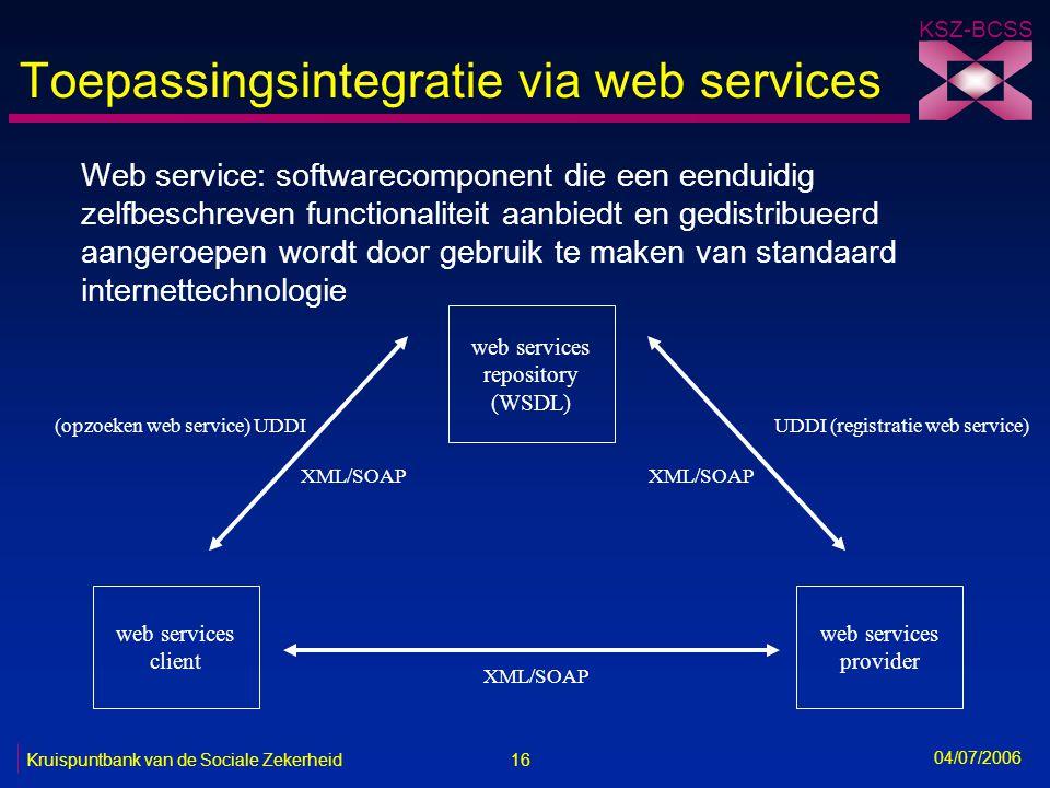 16 Kruispuntbank van de Sociale Zekerheid KSZ-BCSS 04/07/2006 Toepassingsintegratie via web services Web service: softwarecomponent die een eenduidig