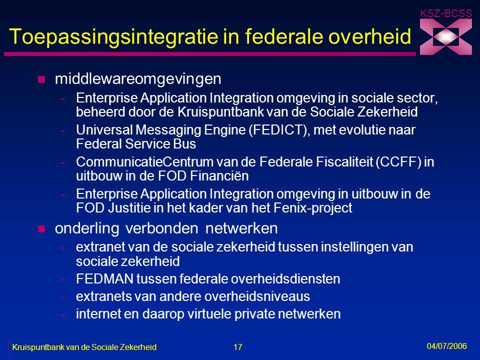 17 Kruispuntbank van de Sociale Zekerheid KSZ-BCSS 04/07/2006 Toepassingsintegratie in federale overheid n middlewareomgevingen -Enterprise Applicatio