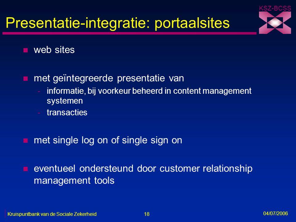 18 Kruispuntbank van de Sociale Zekerheid KSZ-BCSS 04/07/2006 Presentatie-integratie: portaalsites n web sites n met geïntegreerde presentatie van -in