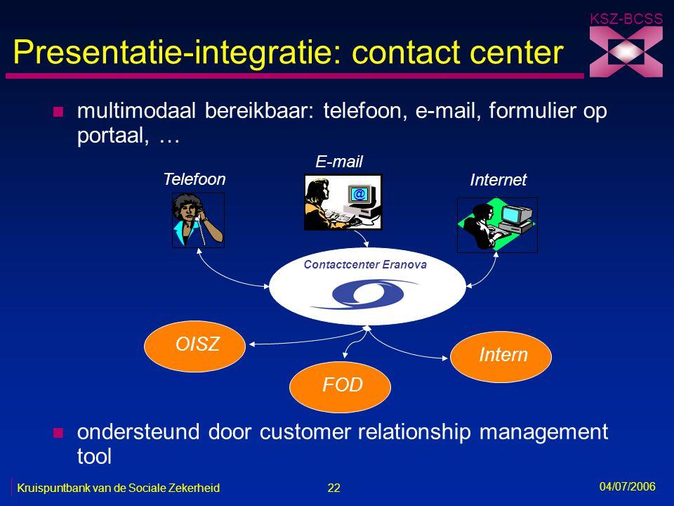 22 Kruispuntbank van de Sociale Zekerheid KSZ-BCSS 04/07/2006 Presentatie-integratie: contact center n multimodaal bereikbaar: telefoon, e-mail, formu