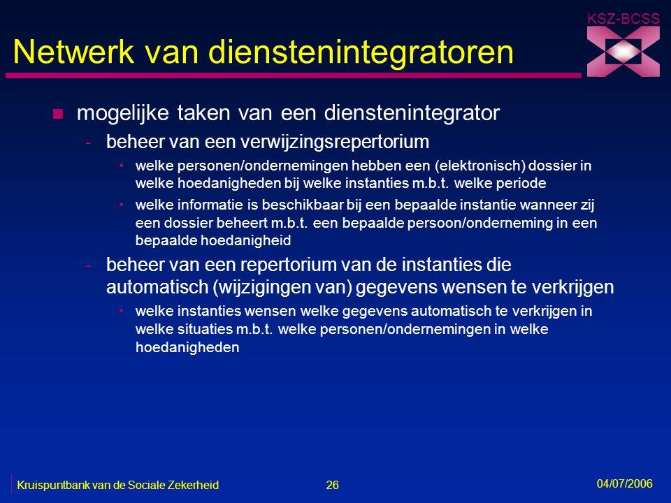 26 Kruispuntbank van de Sociale Zekerheid KSZ-BCSS 04/07/2006 Netwerk van dienstenintegratoren n mogelijke taken van een dienstenintegrator -beheer va