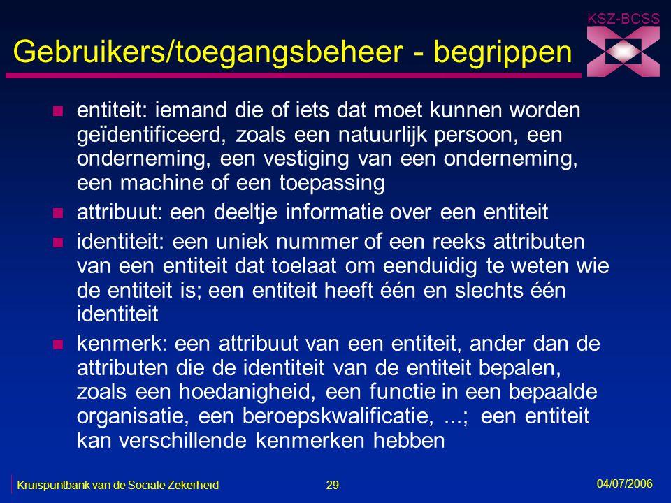 29 Kruispuntbank van de Sociale Zekerheid KSZ-BCSS 04/07/2006 Gebruikers/toegangsbeheer - begrippen n entiteit: iemand die of iets dat moet kunnen wor