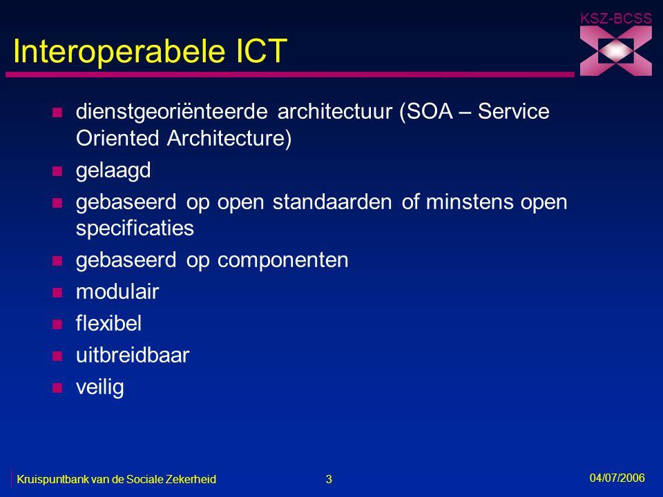 3 Kruispuntbank van de Sociale Zekerheid KSZ-BCSS 04/07/2006 Interoperabele ICT n dienstgeoriënteerde architectuur (SOA – Service Oriented Architectur