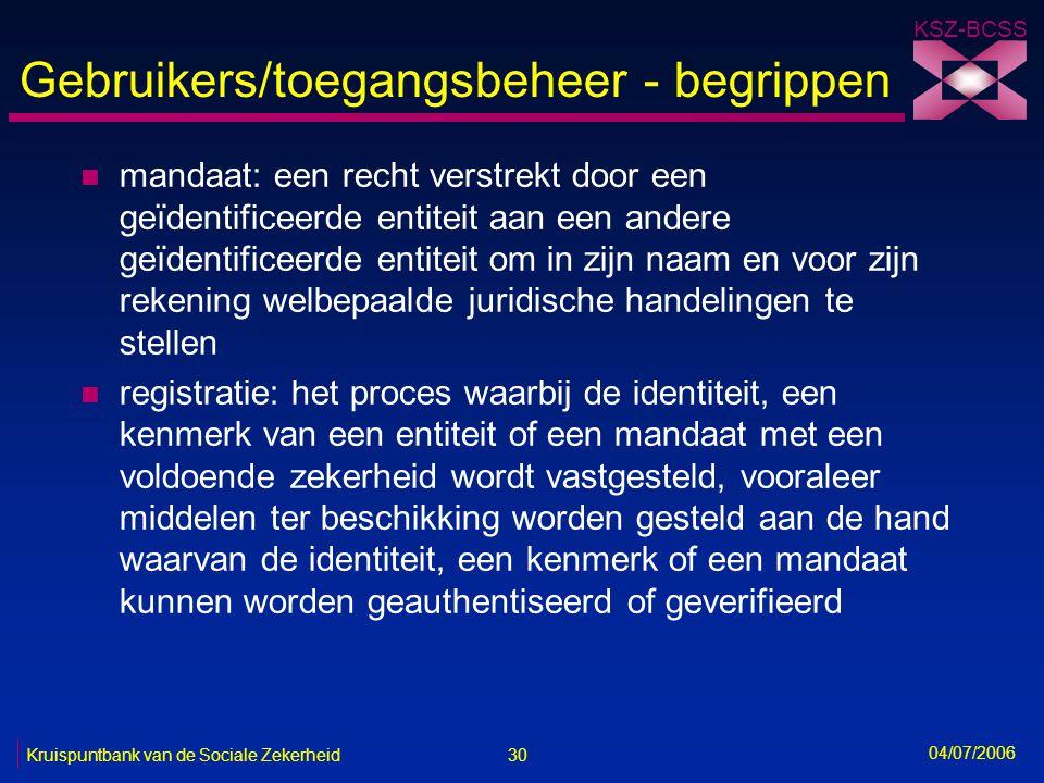 30 Kruispuntbank van de Sociale Zekerheid KSZ-BCSS 04/07/2006 Gebruikers/toegangsbeheer - begrippen n mandaat: een recht verstrekt door een geïdentifi