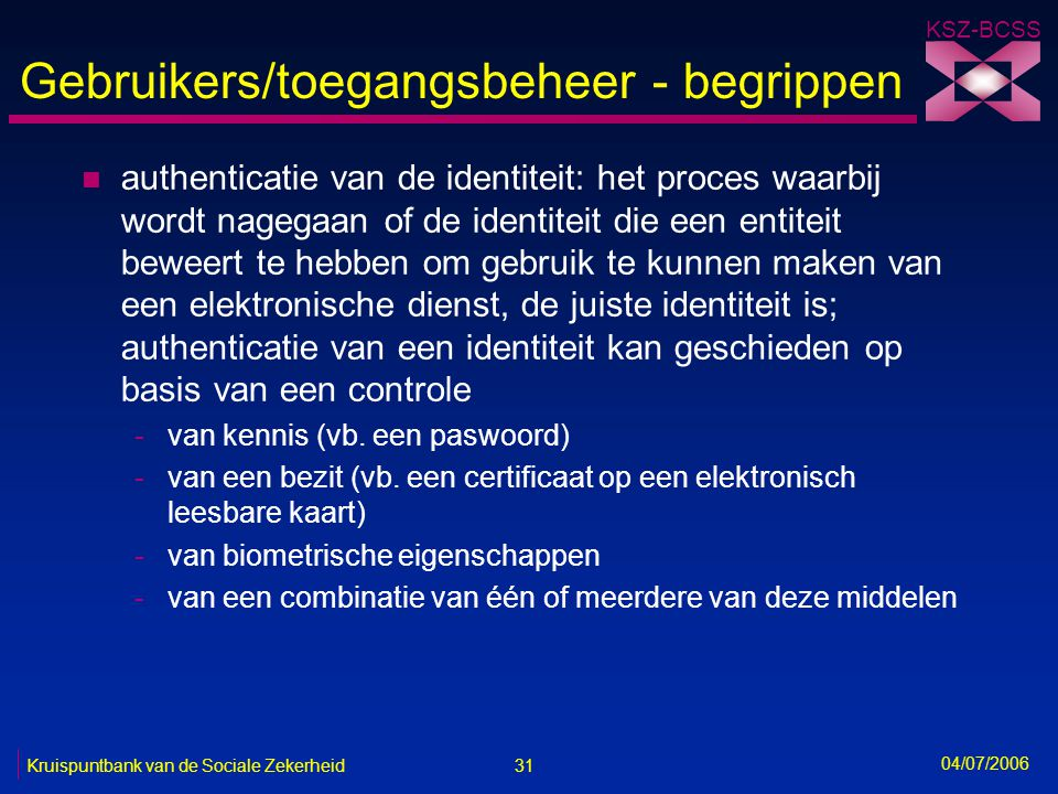 31 Kruispuntbank van de Sociale Zekerheid KSZ-BCSS 04/07/2006 Gebruikers/toegangsbeheer - begrippen n authenticatie van de identiteit: het proces waar