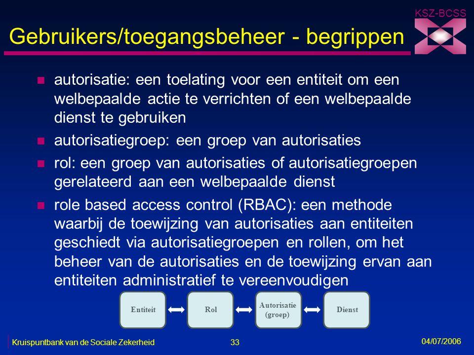 33 Kruispuntbank van de Sociale Zekerheid KSZ-BCSS 04/07/2006 Gebruikers/toegangsbeheer - begrippen n autorisatie: een toelating voor een entiteit om