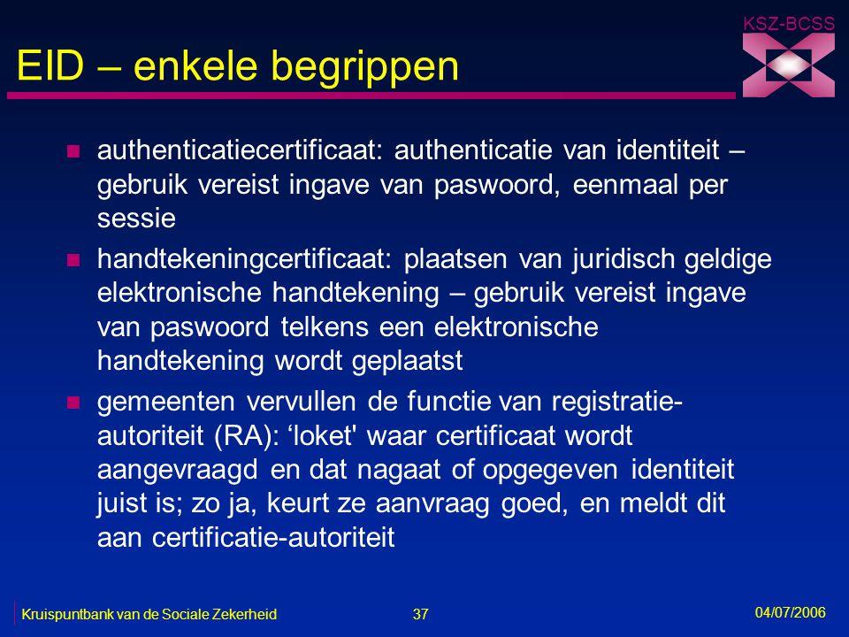 37 Kruispuntbank van de Sociale Zekerheid KSZ-BCSS 04/07/2006 EID – enkele begrippen n authenticatiecertificaat: authenticatie van identiteit – gebrui