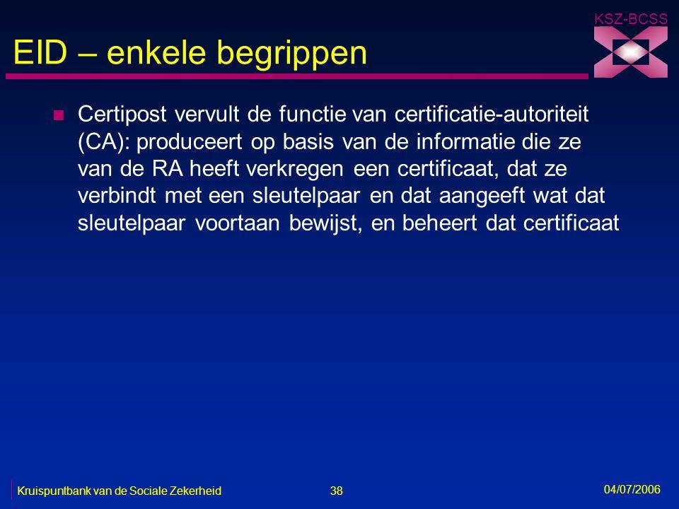 38 Kruispuntbank van de Sociale Zekerheid KSZ-BCSS 04/07/2006 EID – enkele begrippen n Certipost vervult de functie van certificatie-autoriteit (CA):