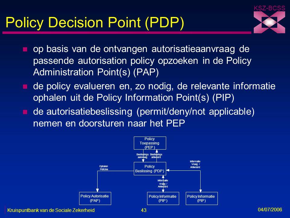 43 Kruispuntbank van de Sociale Zekerheid KSZ-BCSS 04/07/2006 Policy Decision Point (PDP) n op basis van de ontvangen autorisatieaanvraag de passende