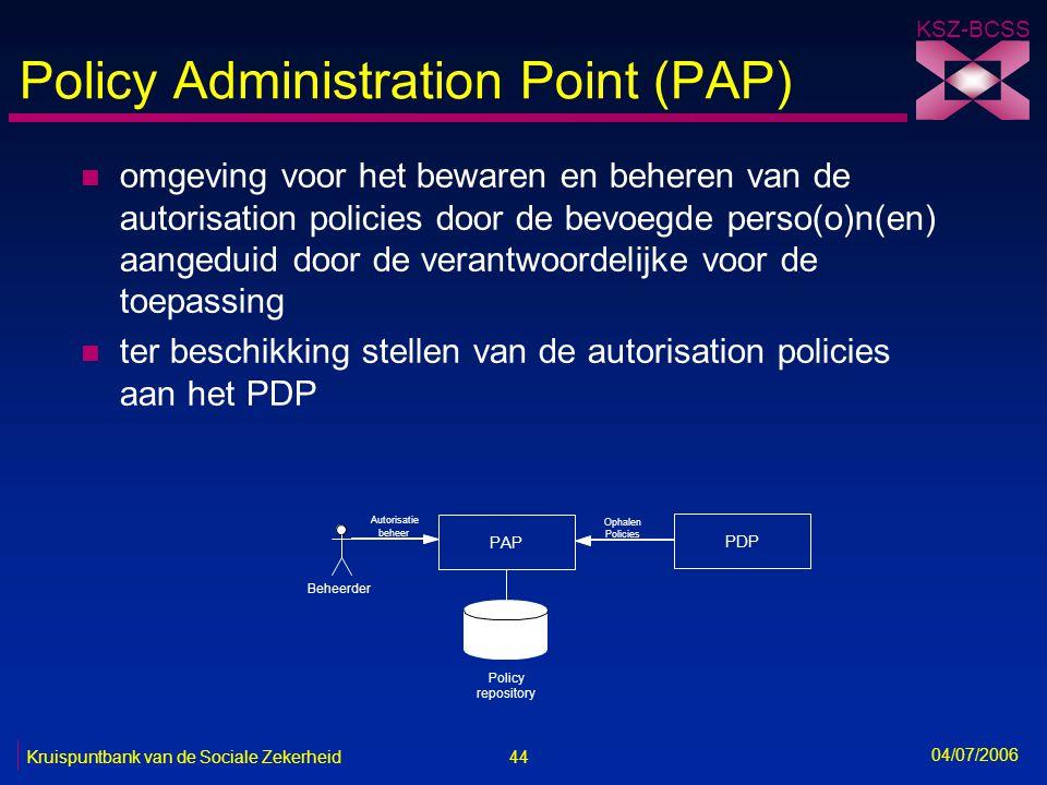 44 Kruispuntbank van de Sociale Zekerheid KSZ-BCSS 04/07/2006 Policy Administration Point (PAP) n omgeving voor het bewaren en beheren van de autorisa