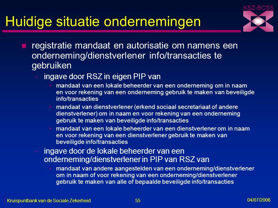 55 Kruispuntbank van de Sociale Zekerheid KSZ-BCSS 04/07/2006 Huidige situatie ondernemingen n registratie mandaat en autorisatie om namens een ondern