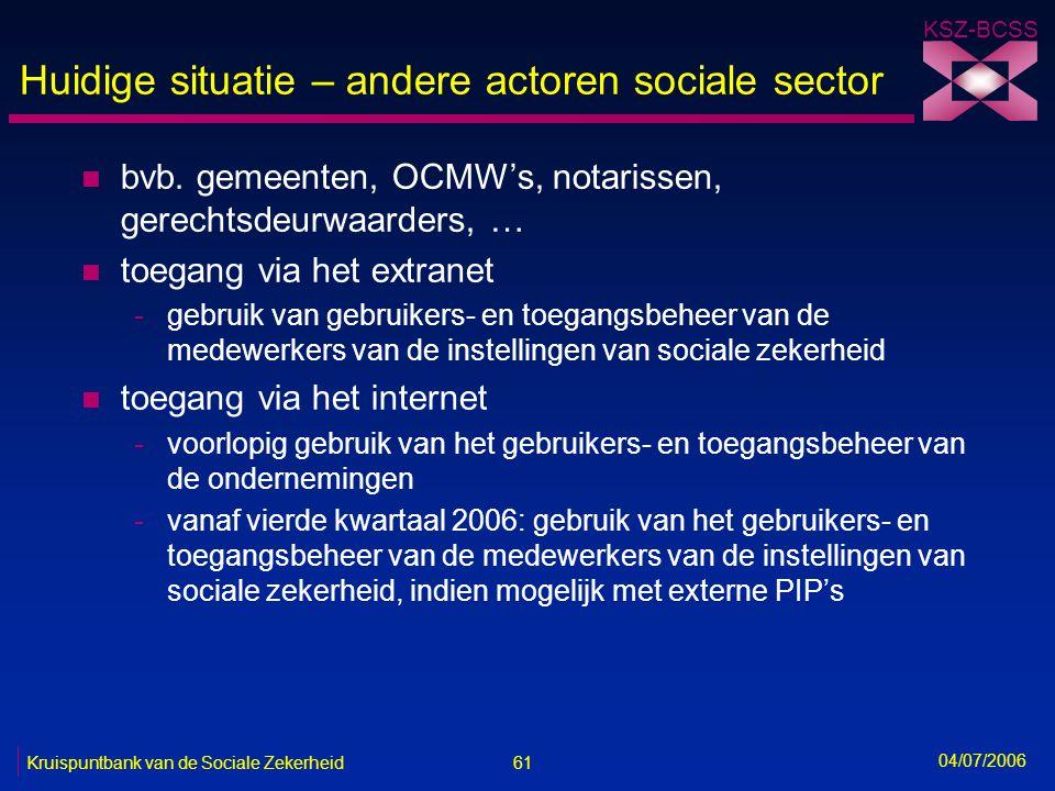 61 Kruispuntbank van de Sociale Zekerheid KSZ-BCSS 04/07/2006 Huidige situatie – andere actoren sociale sector n bvb. gemeenten, OCMW's, notarissen, g