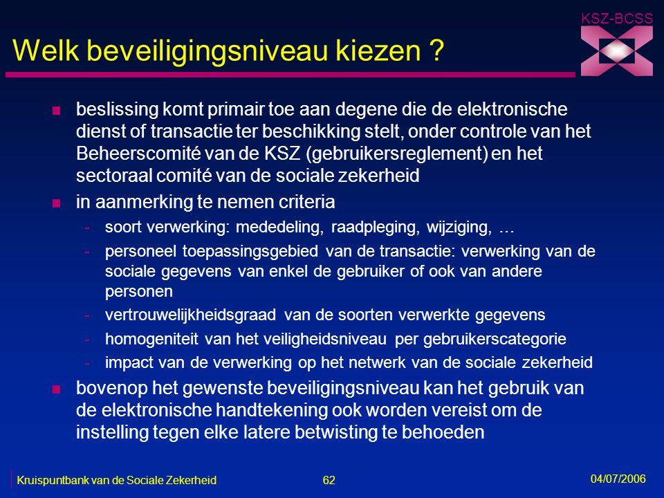 62 Kruispuntbank van de Sociale Zekerheid KSZ-BCSS 04/07/2006 Welk beveiligingsniveau kiezen ? n beslissing komt primair toe aan degene die de elektro