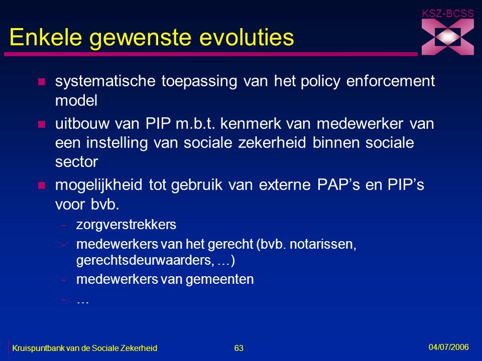 63 Kruispuntbank van de Sociale Zekerheid KSZ-BCSS 04/07/2006 Enkele gewenste evoluties n systematische toepassing van het policy enforcement model n