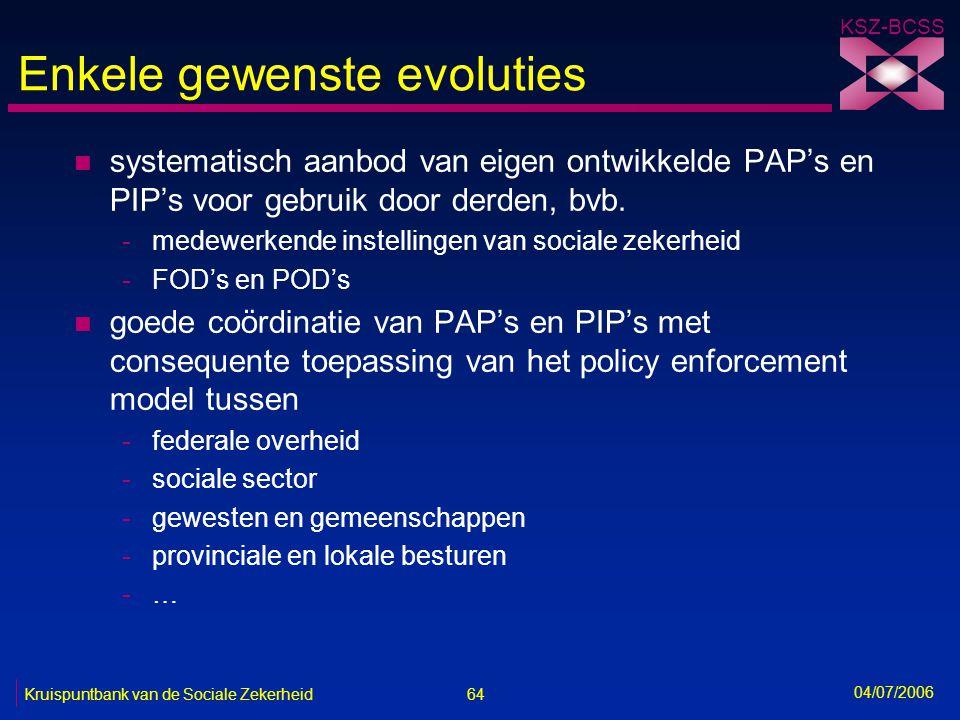64 Kruispuntbank van de Sociale Zekerheid KSZ-BCSS 04/07/2006 Enkele gewenste evoluties n systematisch aanbod van eigen ontwikkelde PAP's en PIP's voo