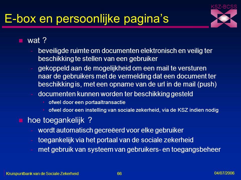 66 Kruispuntbank van de Sociale Zekerheid KSZ-BCSS 04/07/2006 E-box en persoonlijke pagina's n wat ? -beveiligde ruimte om documenten elektronisch en