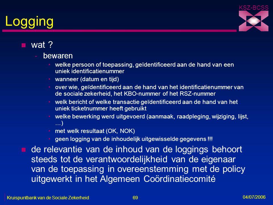 69 Kruispuntbank van de Sociale Zekerheid KSZ-BCSS 04/07/2006 Logging n wat ? -bewaren •welke persoon of toepassing, geïdentificeerd aan de hand van e