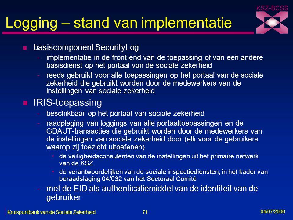 71 Kruispuntbank van de Sociale Zekerheid KSZ-BCSS 04/07/2006 Logging – stand van implementatie n basiscomponent SecurityLog -implementatie in de fron