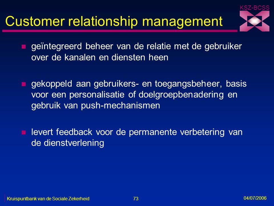 73 Kruispuntbank van de Sociale Zekerheid KSZ-BCSS 04/07/2006 Customer relationship management n geïntegreerd beheer van de relatie met de gebruiker o