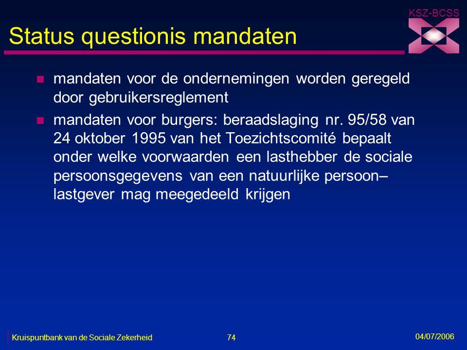 74 Kruispuntbank van de Sociale Zekerheid KSZ-BCSS 04/07/2006 Status questionis mandaten n mandaten voor de ondernemingen worden geregeld door gebruik