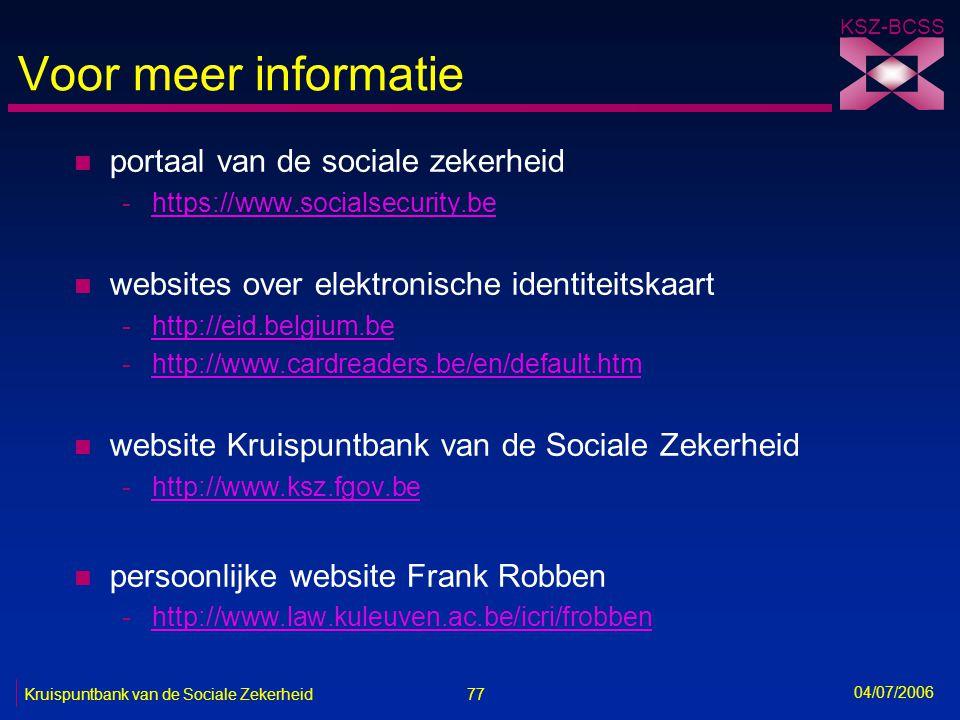77 Kruispuntbank van de Sociale Zekerheid KSZ-BCSS 04/07/2006 Voor meer informatie n portaal van de sociale zekerheid -https://www.socialsecurity.beht