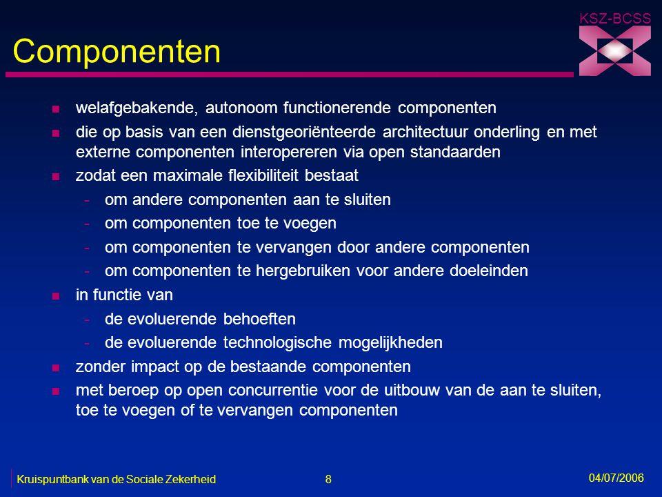 8 Kruispuntbank van de Sociale Zekerheid KSZ-BCSS 04/07/2006 Componenten n welafgebakende, autonoom functionerende componenten n die op basis van een