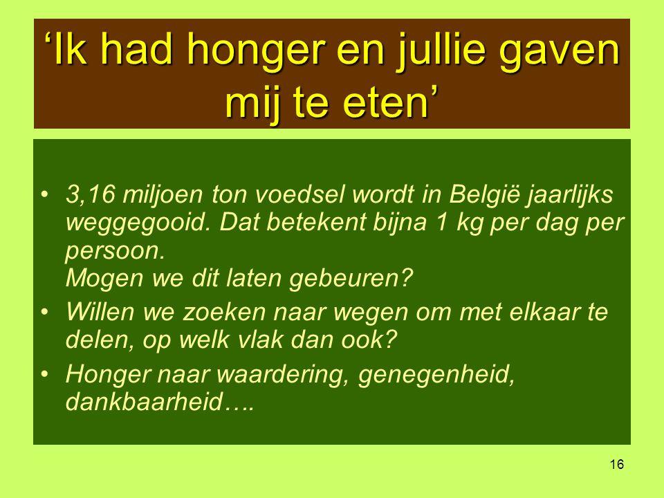 16 'Ik had honger en jullie gaven mij te eten' •3,16 miljoen ton voedsel wordt in België jaarlijks weggegooid. Dat betekent bijna 1 kg per dag per per