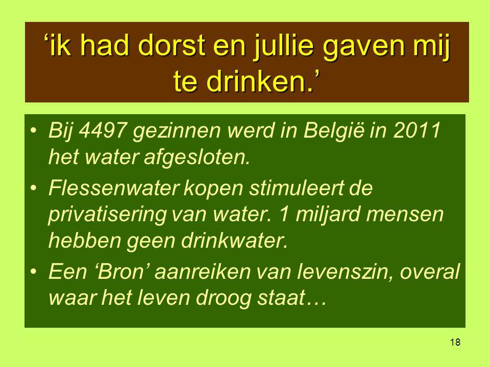 18 'ik had dorst en jullie gaven mij te drinken.' •Bij 4497 gezinnen werd in België in 2011 het water afgesloten. •Flessenwater kopen stimuleert de pr
