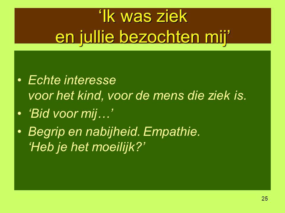 25 'Ik was ziek en jullie bezochten mij' •Echte interesse voor het kind, voor de mens die ziek is. •'Bid voor mij…' •Begrip en nabijheid. Empathie. 'H