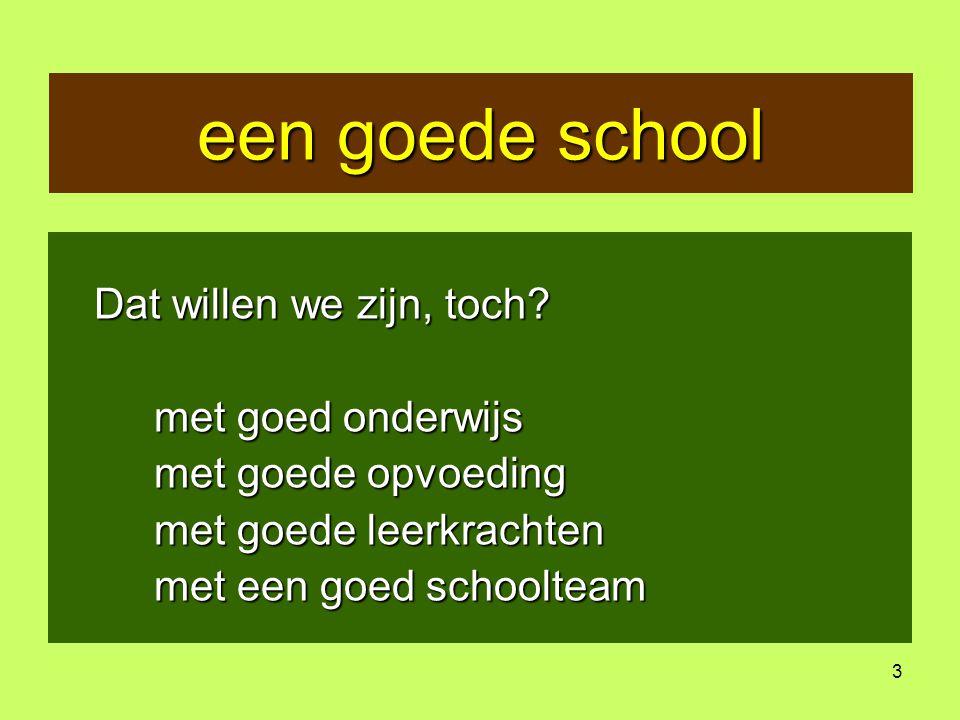 3 een goede school Dat willen we zijn, toch? met goed onderwijs met goede opvoeding met goede leerkrachten met een goed schoolteam
