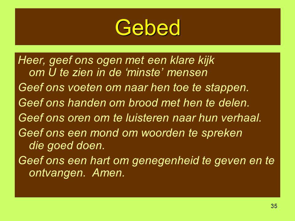 35 Gebed Heer, geef ons ogen met een klare kijk om U te zien in de 'minste' mensen Geef ons voeten om naar hen toe te stappen. Geef ons handen om broo