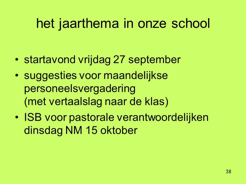 38 het jaarthema in onze school •startavond vrijdag 27 september •suggesties voor maandelijkse personeelsvergadering (met vertaalslag naar de klas) •I