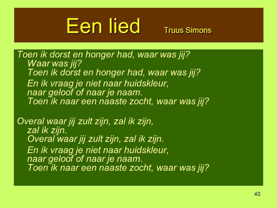 40 Een lied Truus Simons Toen ik dorst en honger had, waar was jij? Waar was jij? Toen ik dorst en honger had, waar was jij? En ik vraag je niet naar