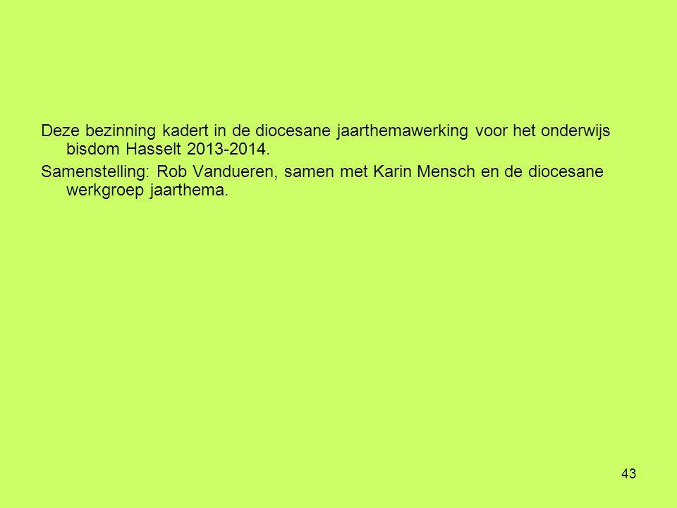 43 Deze bezinning kadert in de diocesane jaarthemawerking voor het onderwijs bisdom Hasselt 2013-2014. Samenstelling: Rob Vandueren, samen met Karin M