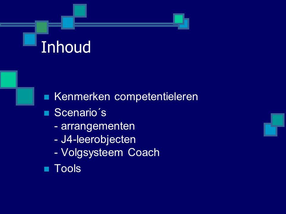 Inhoud  Kenmerken competentieleren  Scenario´s - arrangementen - J4-leerobjecten - Volgsysteem Coach  Tools